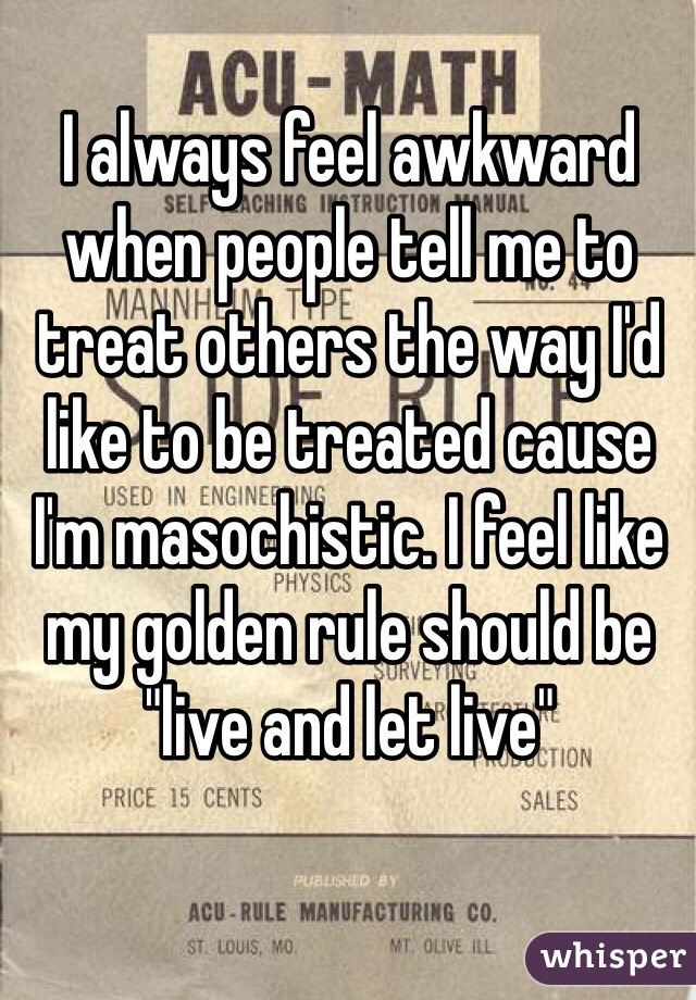 "I always feel awkward when people tell me to treat others the way I'd like to be treated cause I'm masochistic. I feel like my golden rule should be ""live and let live"""