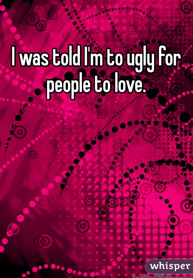 I was told I'm to ugly for people to love.