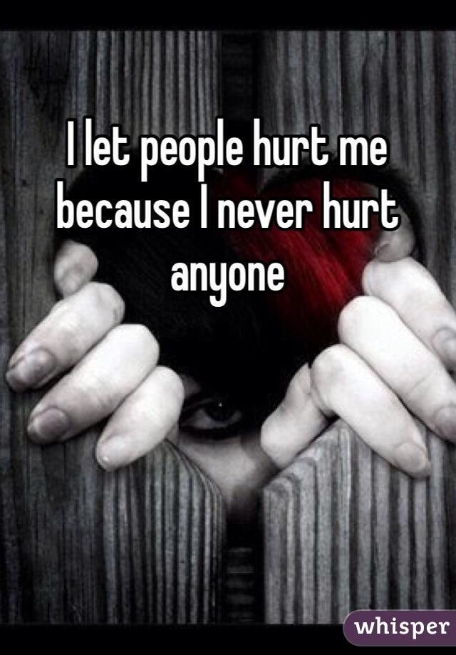 I let people hurt me because I never hurt anyone