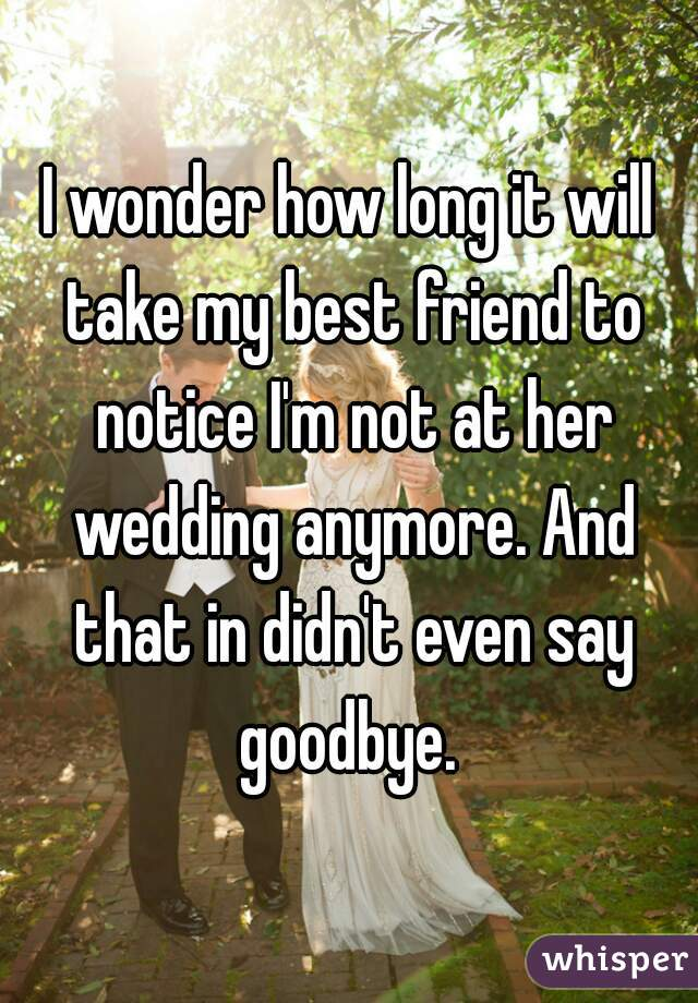 I wonder how long it will take my best friend to notice I'm not at her wedding anymore. And that in didn't even say goodbye.
