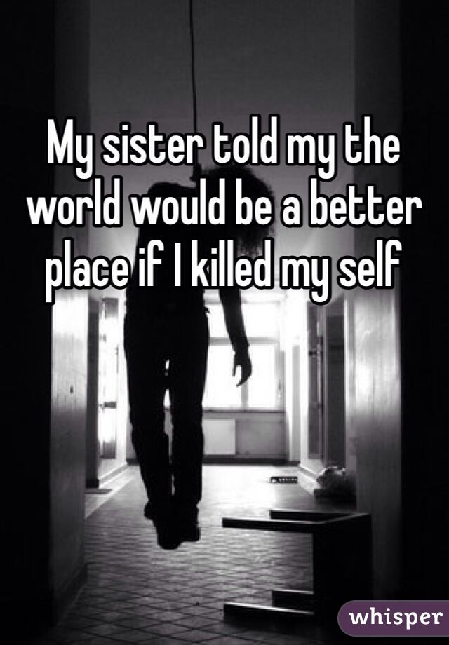 My sister told my the world would be a better place if I killed my self