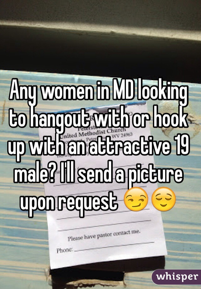 Any women in MD looking to hangout with or hook up with an attractive 19 male? I'll send a picture upon request 😏😌