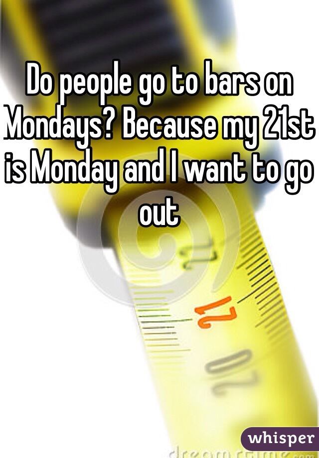 Do people go to bars on Mondays? Because my 21st is Monday and I want to go out