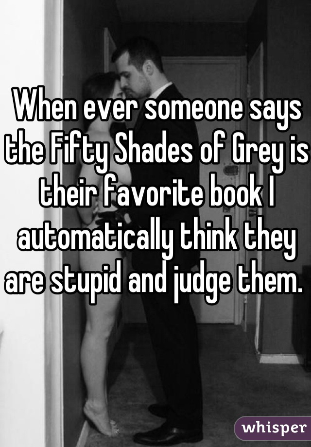 When ever someone says the Fifty Shades of Grey is their favorite book I automatically think they are stupid and judge them.