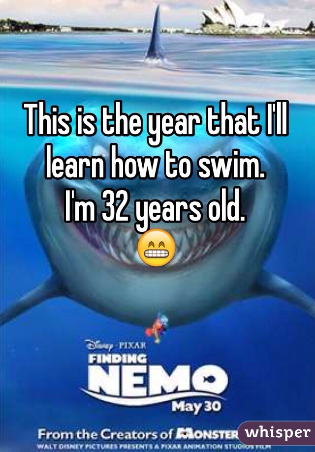 This is the year that I'll learn how to swim. I'm 32 years old. 😁