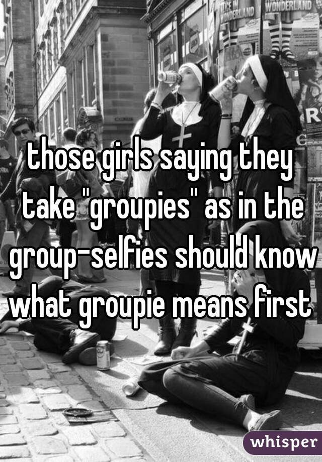 """those girls saying they take """"groupies"""" as in the group-selfies should know what groupie means first"""