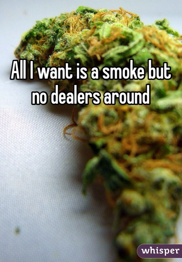 All I want is a smoke but no dealers around