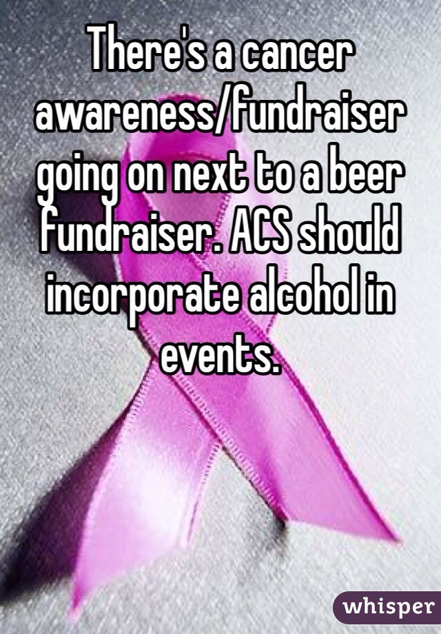 There's a cancer awareness/fundraiser going on next to a beer fundraiser. ACS should incorporate alcohol in events.