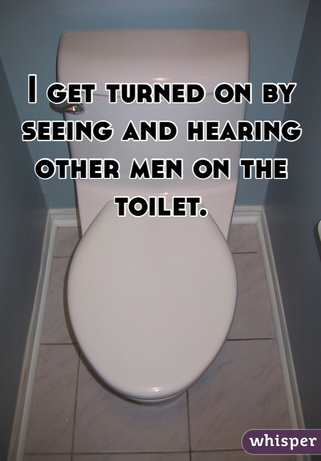 I get turned on by seeing and hearing other men on the toilet.