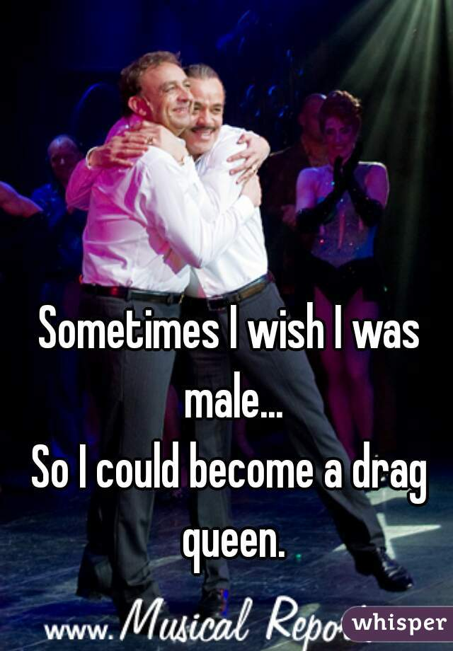 Sometimes I wish I was male...   So I could become a drag queen.