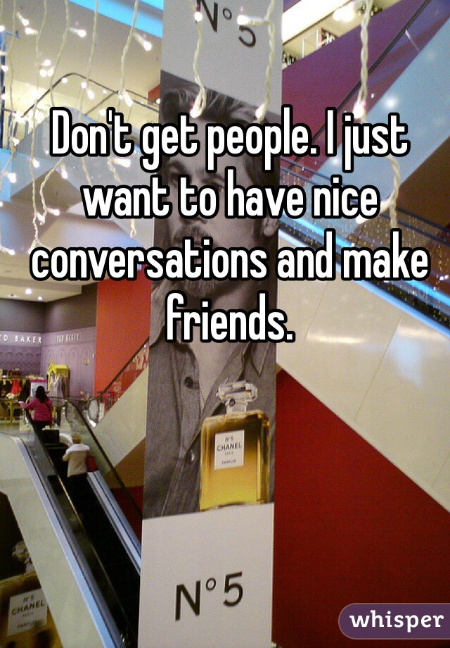 Don't get people. I just want to have nice conversations and make friends.