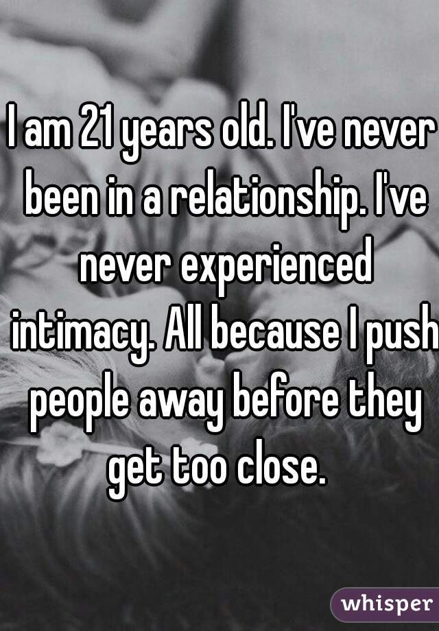 I am 21 years old. I've never been in a relationship. I've never experienced intimacy. All because I push people away before they get too close.