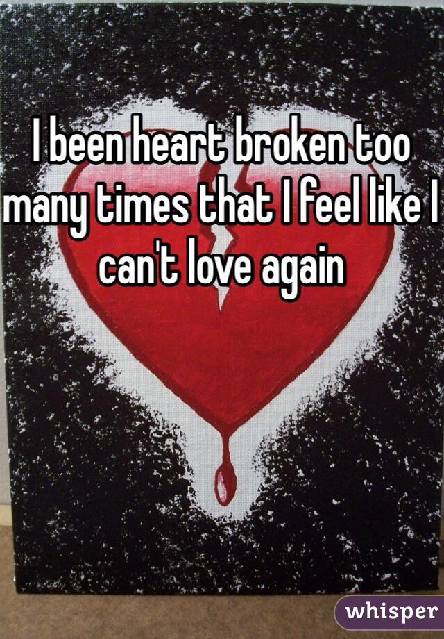 I been heart broken too many times that I feel like I can't love again