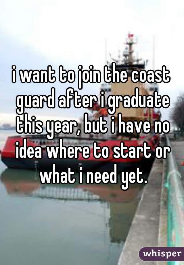 i want to join the coast guard after i graduate this year, but i have no idea where to start or what i need yet.