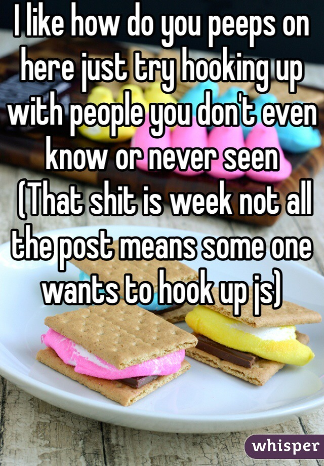 I like how do you peeps on here just try hooking up with people you don't even know or never seen   (That shit is week not all the post means some one wants to hook up js)