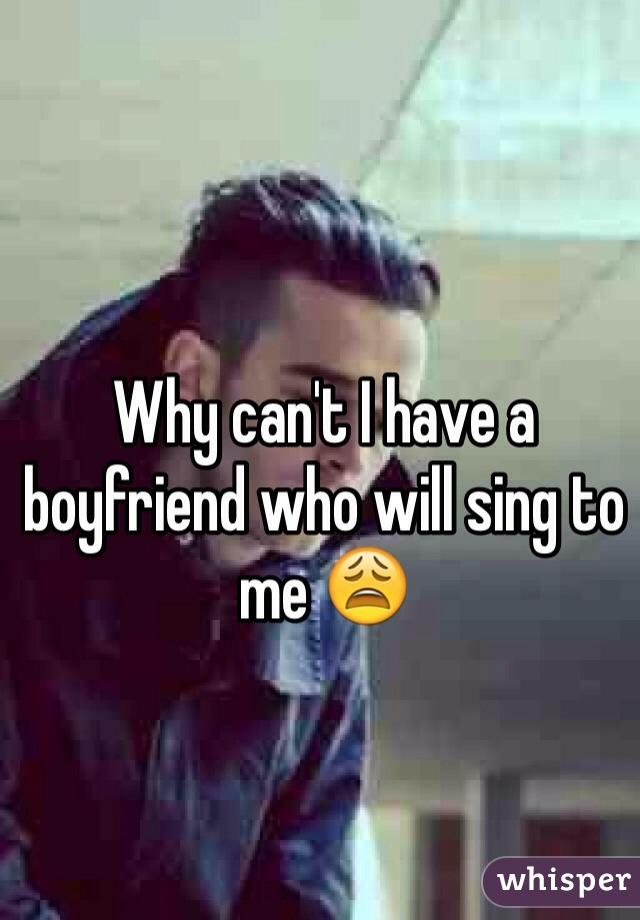 Why can't I have a boyfriend who will sing to me 😩