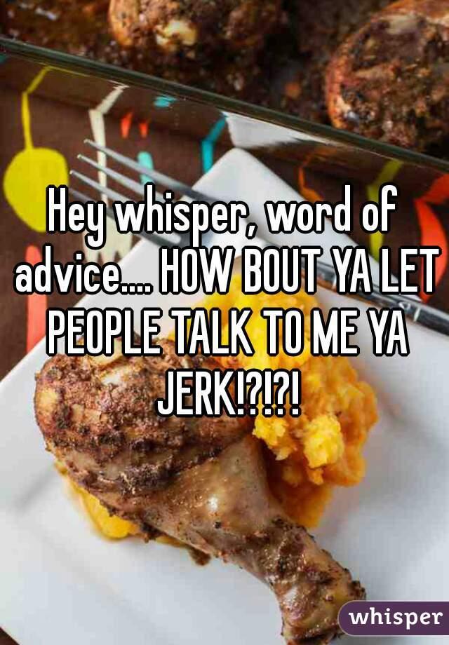 Hey whisper, word of advice.... HOW BOUT YA LET PEOPLE TALK TO ME YA JERK!?!?!