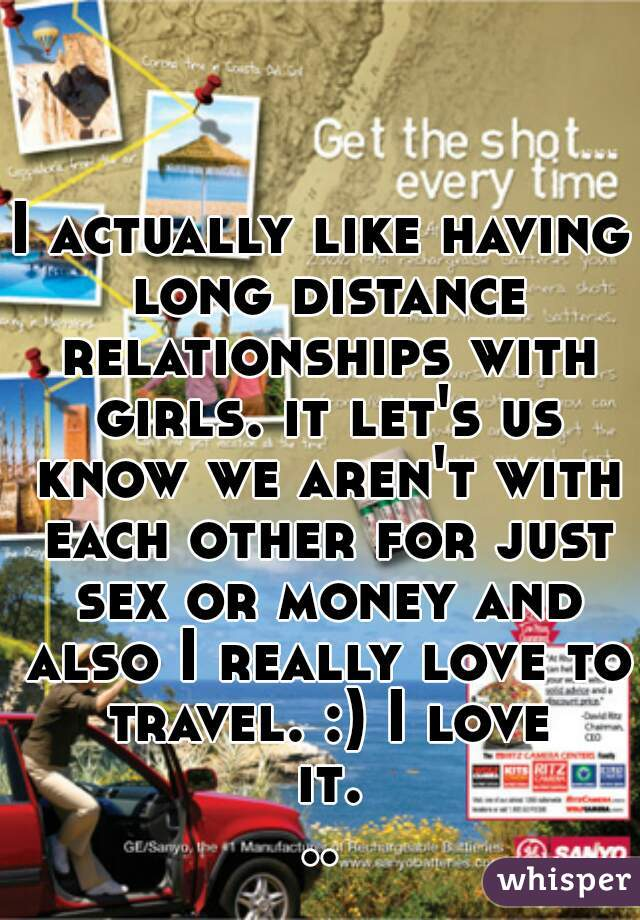 I actually like having long distance relationships with girls. it let's us know we aren't with each other for just sex or money and also I really love to travel. :) I love it...