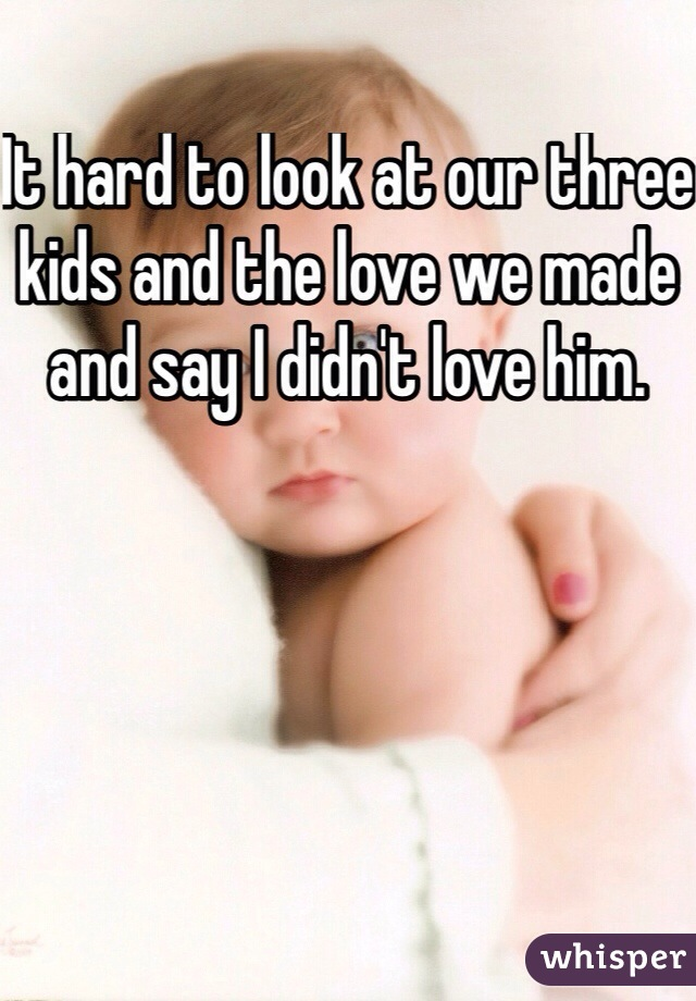 It hard to look at our three kids and the love we made and say I didn't love him.