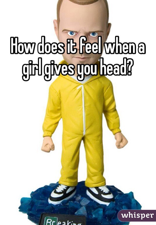 How does it feel when a girl gives you head?