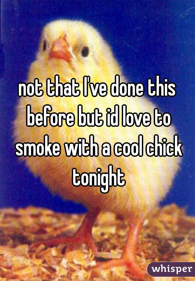 not that I've done this before but id love to smoke with a cool chick tonight