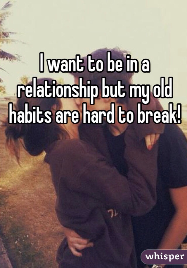 I want to be in a relationship but my old habits are hard to break!