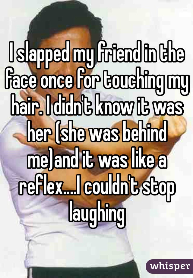 I slapped my friend in the face once for touching my hair. I didn't know it was her (she was behind me)and it was like a reflex....I couldn't stop laughing