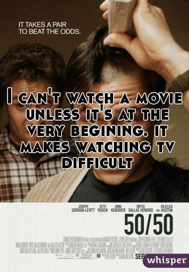 I can't watch a movie unless it's at the very begining. it makes watching tv difficult.