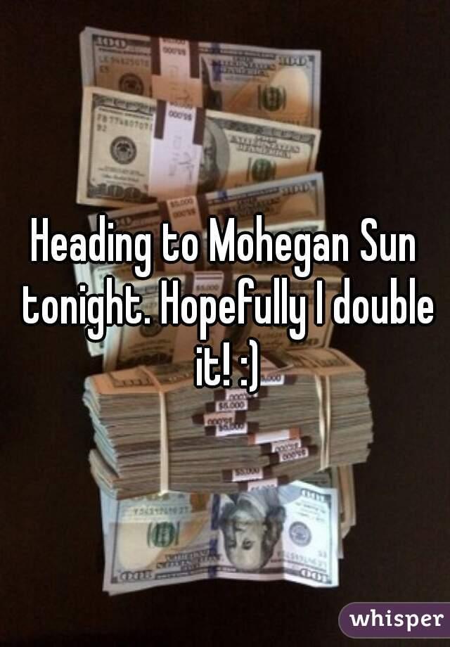 Heading to Mohegan Sun tonight. Hopefully I double it! :)