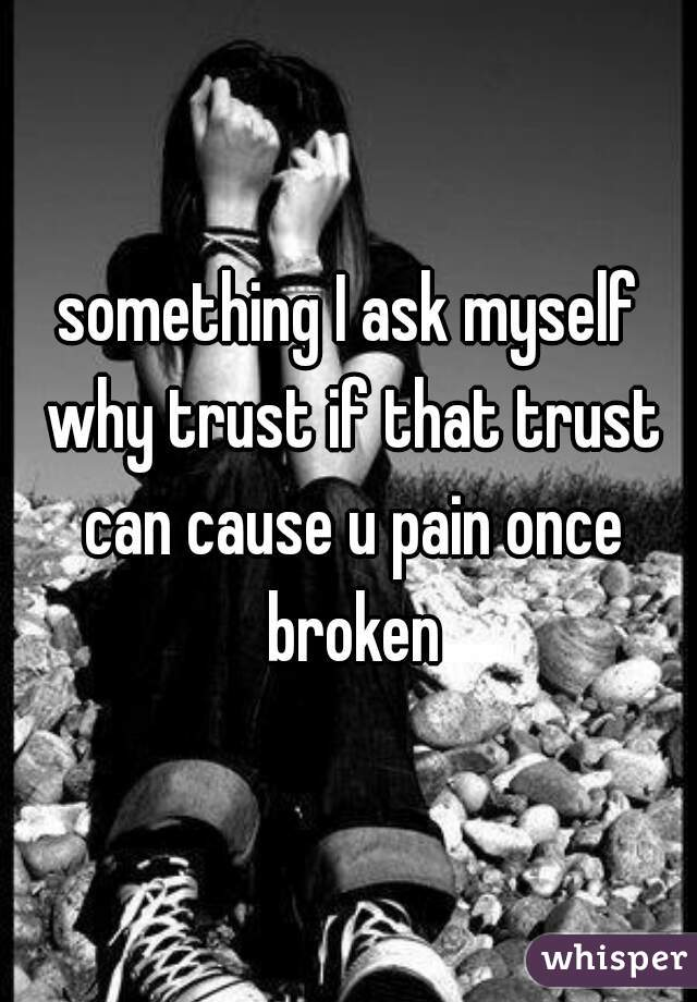something I ask myself why trust if that trust can cause u pain once broken