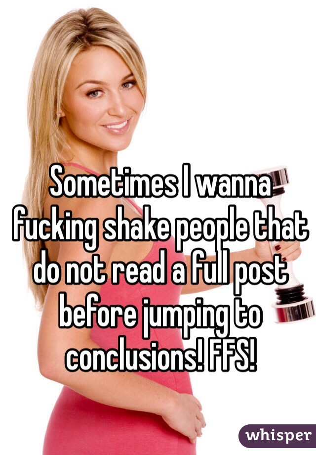 Sometimes I wanna fucking shake people that do not read a full post before jumping to conclusions! FFS!