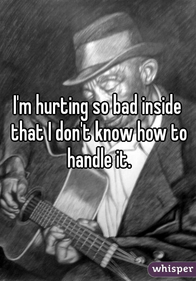 I'm hurting so bad inside that I don't know how to handle it.