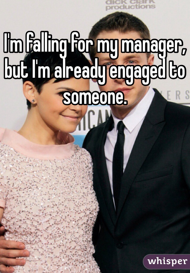 I'm falling for my manager, but I'm already engaged to someone.