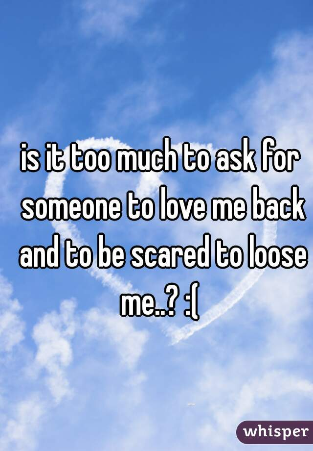 is it too much to ask for someone to love me back and to be scared to loose me..? :(