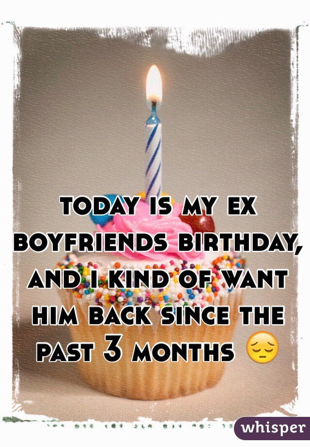 today is my ex boyfriends birthday, and i kind of want him back since the past 3 months 😔