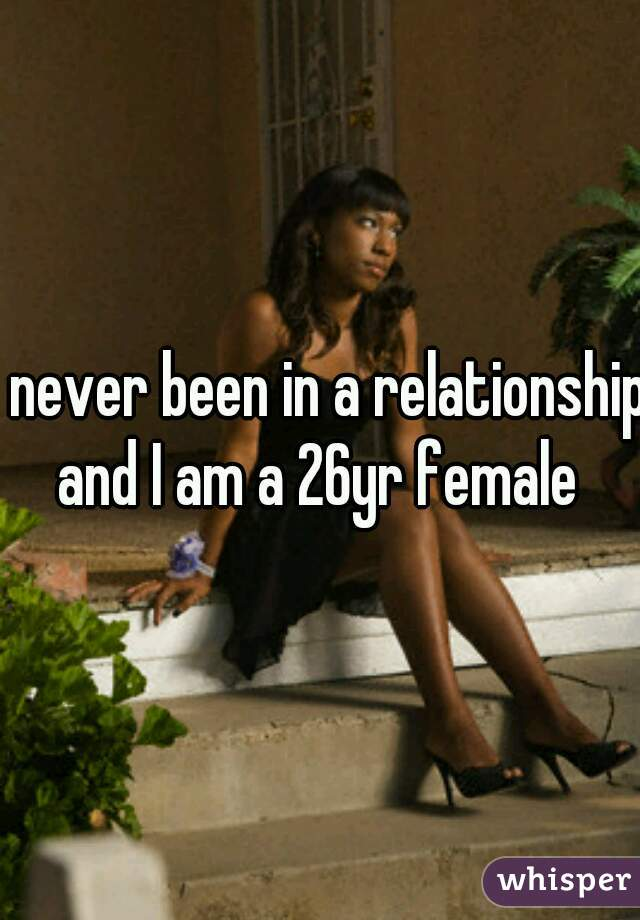 I never been in a relationship and I am a 26yr female