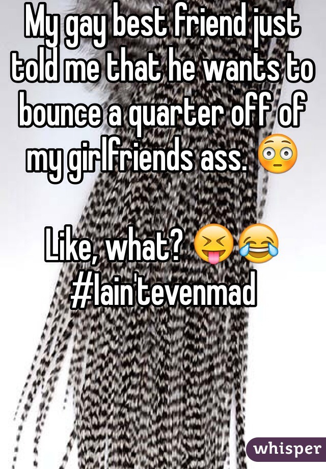 My gay best friend just told me that he wants to bounce a quarter off of my girlfriends ass. 😳  Like, what? 😝😂 #Iain'tevenmad