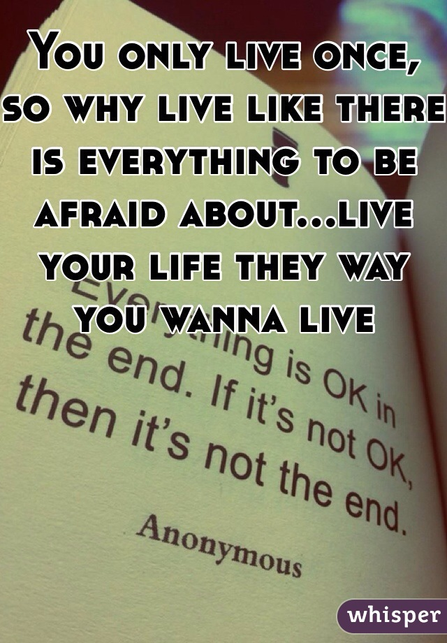 You only live once, so why live like there is everything to be afraid about...live your life they way you wanna live