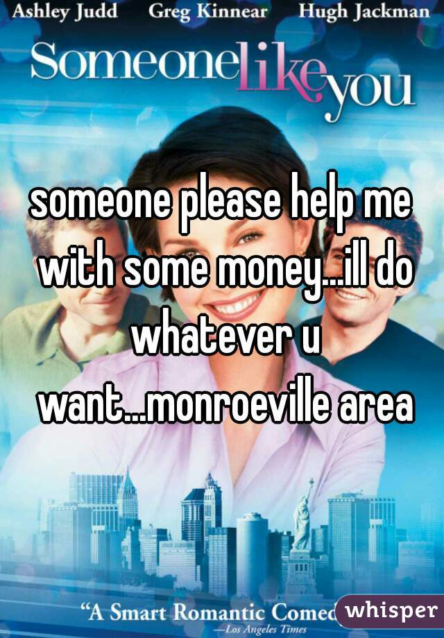 someone please help me with some money...ill do whatever u want...monroeville area