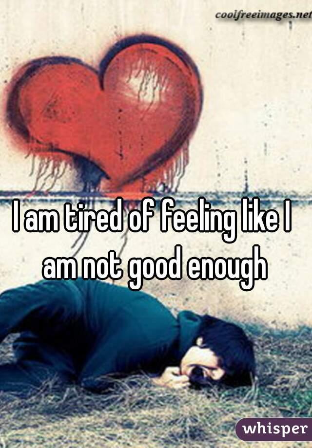 I am tired of feeling like I am not good enough