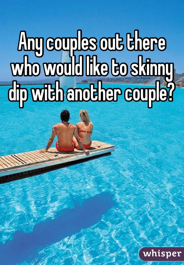 Any couples out there who would like to skinny dip with another couple?