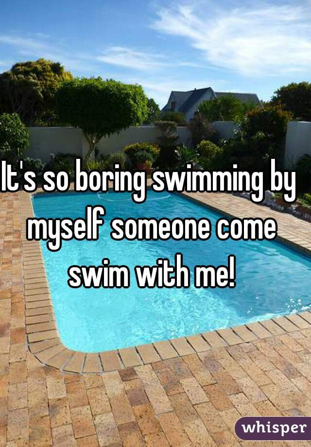 It's so boring swimming by myself someone come swim with me!