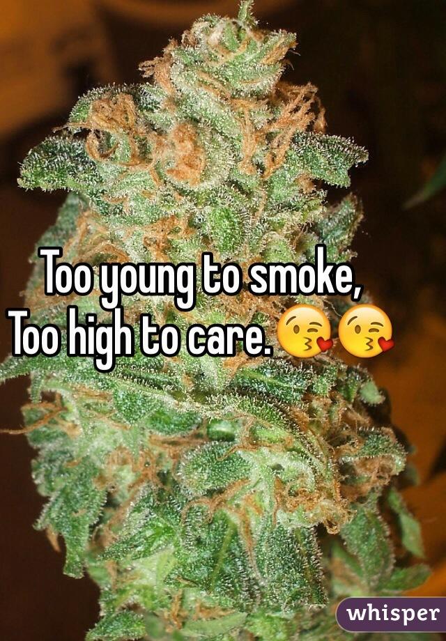 Too young to smoke, Too high to care.😘😘