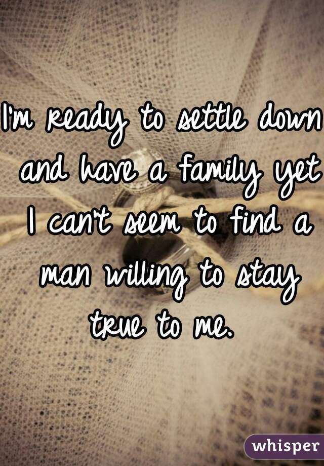 I'm ready to settle down and have a family yet I can't seem to find a man willing to stay true to me.