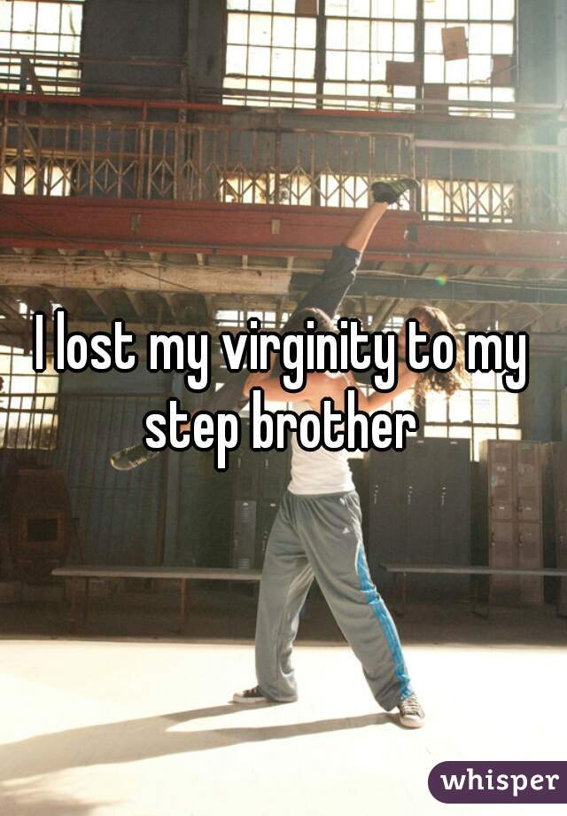 I lost my virginity to my step brother