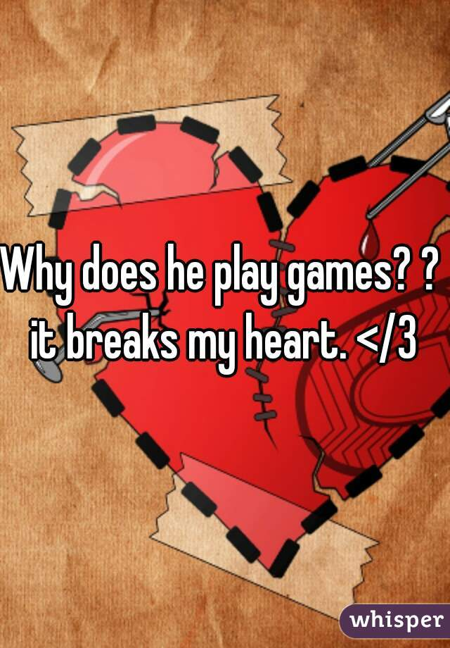 Why does he play games? ?  it breaks my heart. </3