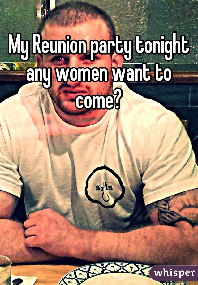 My Reunion party tonight any women want to come?