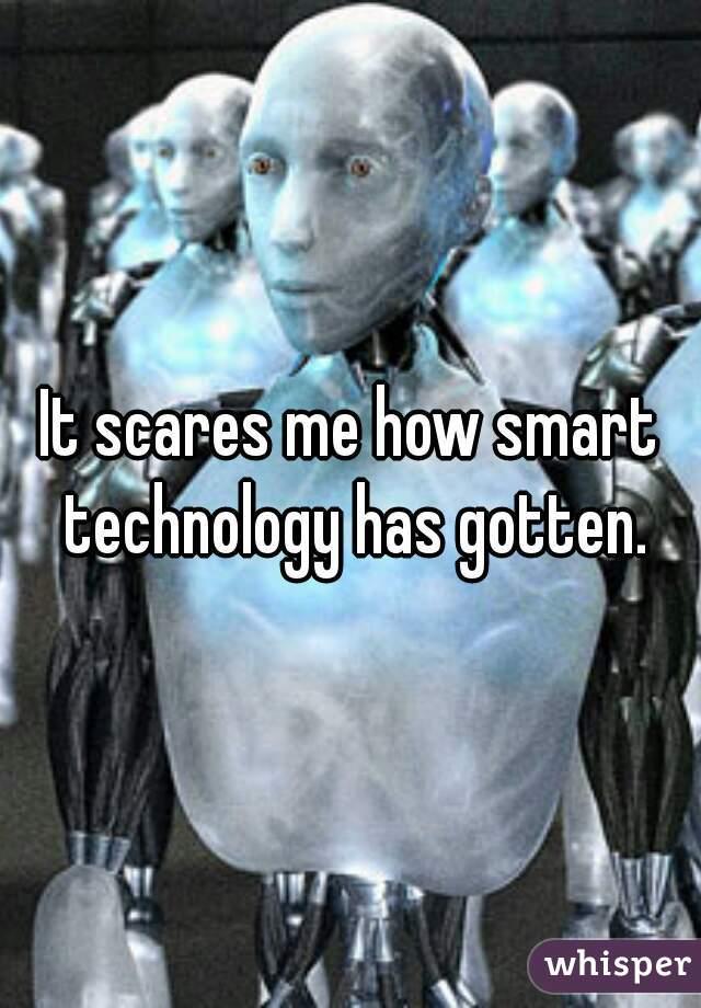 It scares me how smart technology has gotten.