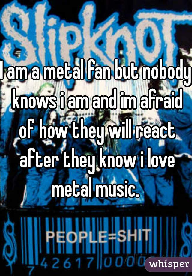 I am a metal fan but nobody knows i am and im afraid of how they will react after they know i love metal music.