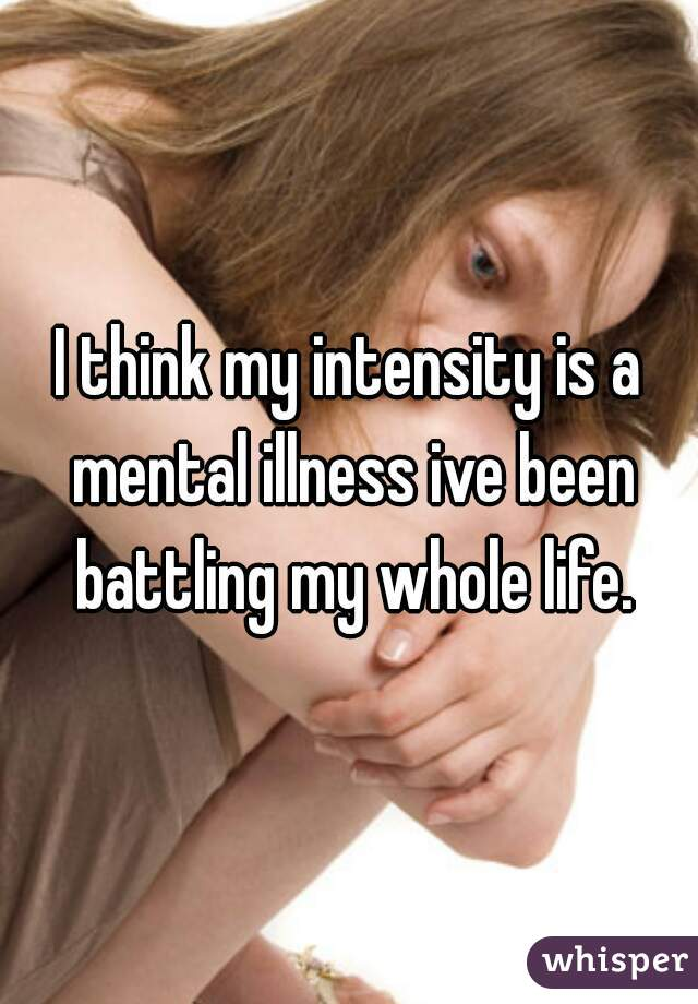 I think my intensity is a mental illness ive been battling my whole life.